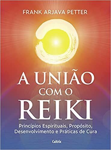 A união com o reiki: Princípios espirituais, propósito, desenvolvimento e práticas de cura