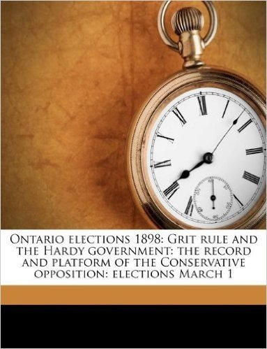Ontario Elections 1898: Grit Rule and the Hardy Government: The Record and Platform of the Conservative Opposition: Elections March 1