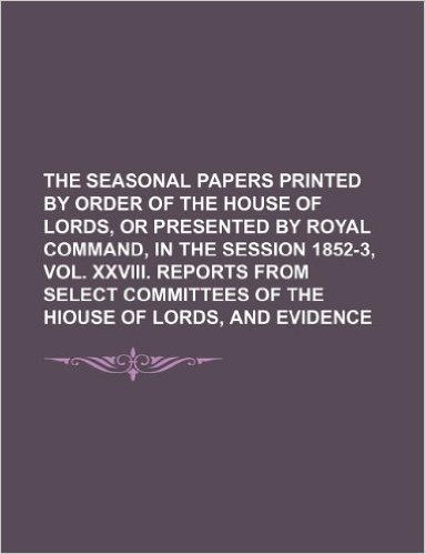 The Seasonal Papers Printed by Order of the House of Lords, or Presented by Royal Command, in the Session 1852-3, Vol. XXVIII. Reports from Select Committees of the Hiouse of Lords, and Evidence