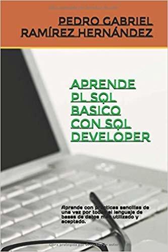 APRENDE PL SQL BASICO CON SQL DEVELOPER: Aprende con prácticas sencillas de una vez por todas el leguaje de bases de datos más utilizado y aceptado.