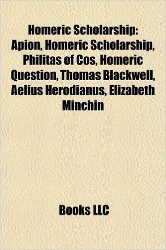 Homeric Scholarship: Apion, Homeric Scholarship, Philitas of Cos, Homeric Question, Thomas Blackwell, Aelius Herodianus, Elizabeth Minchin