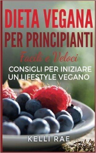 Dieta Vegana per Principianti: Facili e Veloci consigli per iniziare un Lifestyle Vegano