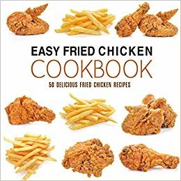 Easy Fried Chicken Cookbook: 50 Delicious Fried Chicken Recipes (2nd Edition)