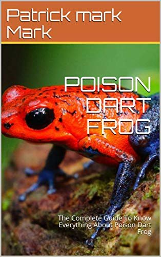 POISON DART FROG: The Complete Guide To Know Everything About Poison Dart Frog (English Edition)