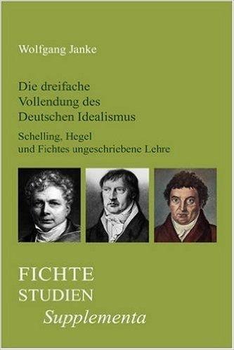 Die Dreifache Vollendung Des Deutschen Idealismus: Schelling, Hegel Und Fichtes Ungeschriebene Lehre (Fichte-Studien, Supplementa)