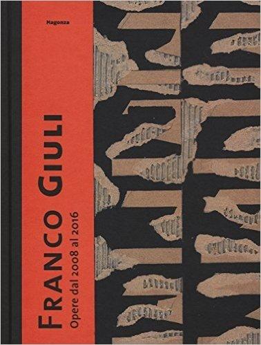 Franco Giuli. Opere dal 2008 al 2016. Catalogo della mostra (Roma, 7 luglio-4 settembre 2016)