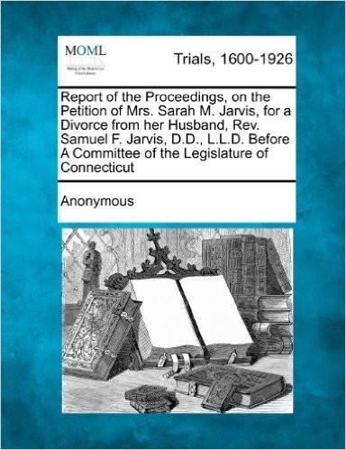 Report of the Proceedings, on the Petition of Mrs. Sarah M. Jarvis, for a Divorce from Her Husband, REV. Samuel F. Jarvis, D.D., L.L.D. Before a Committee of the Legislature of Connecticut