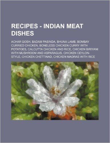 Recipes - Indian Meat Dishes: Achar Gosh, Badam Pasinda, Bhuna Lamb, Bombay Curried Chicken, Boneless Chicken Curry with Potatoes, Calcutta Chicken