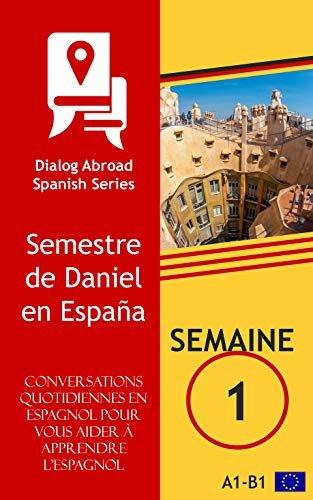 Conversations quotidiennes en espagnol pour vous aider à apprendre l'espagnol - Semaine 1: Semestre de Daniel en España (French Edition)