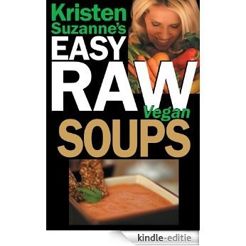 Kristen Suzanne's EASY Raw Vegan Soups: Delicious & Easy Raw Food Recipes for Hearty, Satisfying, Flavorful Soups (English Edition) [Kindle-editie]