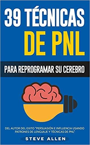 PNL - 39 Técnicas, Patrones y Estrategias de Programación Neurolinguistica para cambiar su vida y la de los demás: Las 39 técnicas más efectivas para Reprogramar su Cerebro con PNL: Volume 3