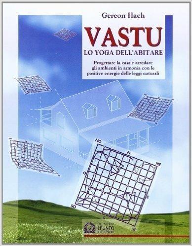 Vastu. Lo yoga dell'abitare. Progettare la casa e arredare gli ambienti in armonia con le positive energie delle leggi naturali