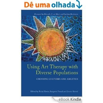 Using Art Therapy with Diverse Populations: Crossing Cultures and Abilities [eBook Kindle]