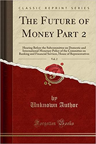 The Future of Money Part 2, Vol. 2: Hearing Before the Subcommittee on Domestic and International Monetary Policy of the Committee on Banking and ... House of Representatives (Classic Reprint)