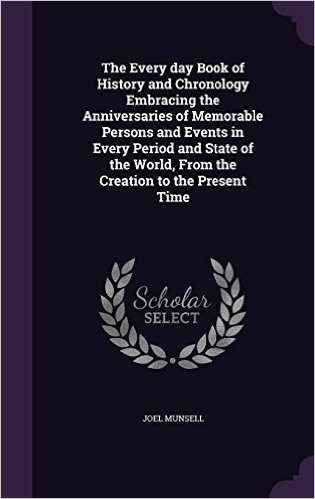 The Every Day Book of History and Chronology Embracing the Anniversaries of Memorable Persons and Events in Every Period and State of the World, from the Creation to the Present Time