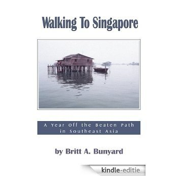 Walking to Singapore: A Year Off the Beaten Path in Southeast Asia (English Edition) [Kindle-editie]