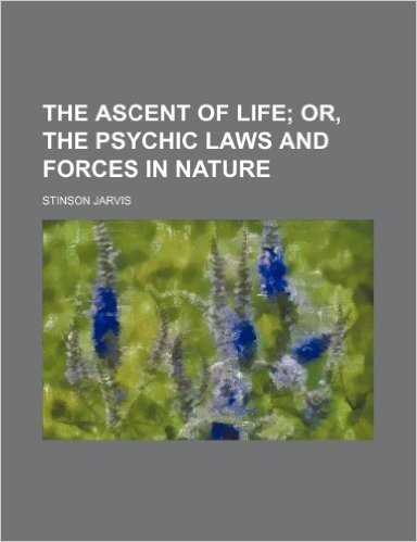 The Ascent of Life; Or, the Psychic Laws and Forces in Nature