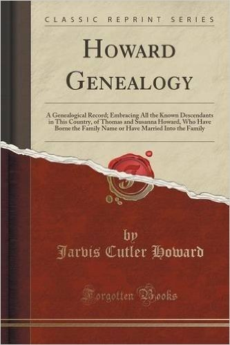 Howard Genealogy: A Genealogical Record; Embracing All the Known Descendants in This Country, of Thomas and Susanna Howard, Who Have Borne the Family ... Married Into the Family (Classic Reprint)