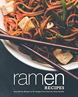 Ramen Recipes: Easy Ramen Recipes to Re-Imagine Your Favorite Asian Noodle (English Edition)