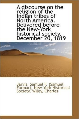A Discourse on the Religion of the Indian Tribes of North America. Delivered Before the New-York His