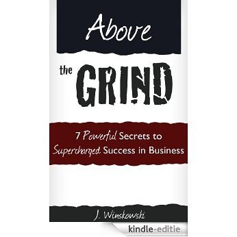 Above the Grind: 7 Powerful Secrets to Supercharged Success in Business (English Edition) [Kindle-editie]
