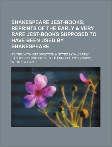 """Shakespeare Jest-Books; Reprints of the Early & Very Rare Jest-Books Supposed to Have Been Used by Shakespeare. Edited, with Introduction & Notes by W. Carew Hazlitt. (Schmutztitel """"Old English Jest-Books"""")"""