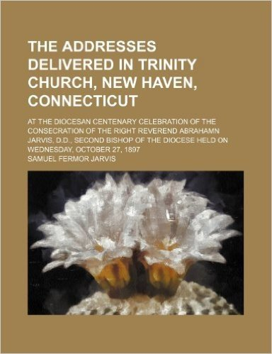 The Addresses Delivered in Trinity Church, New Haven, Connecticut; At the Diocesan Centenary Celebration of the Consecration of the Right Reverend ... Diocese Held on Wednesday, October 27, 1897