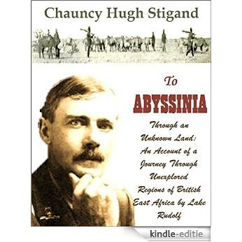 To Abyssinia, Through an Unknown Land: An Account of a Journey Through Unexplored Regions of British East Africa by Lake Rudolf to the Kingdom of Menelek (English Edition) [Kindle-editie]