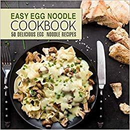 Easy Egg Noodle Cookbook: 50 Delicious Egg Noodle Recipes (2nd Edition)