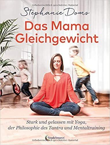 Das Mama-Gleichgewicht: Stark & Gelassen mit Yoga, Tantra-Pilosophie & Mentaltraining