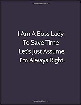 I Am A Boss Lady To Save Time Let's Just Assume I'm Always Right.: Sarcastic Humor Journal,Perfect Appreciation Gift For Coworker,Joke Diary For ... Wife (110 pages, lined, 8x11) (Funny)