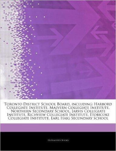 Articles on Toronto District School Board, Including: Harbord Collegiate Institute, Malvern Collegiate Institute, Northern Secondary School, Jarvis Co
