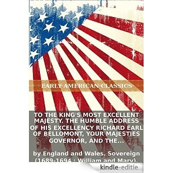 To the King's Most Excellent Majesty. The humble address of His Excellency Richard Earl of Bellomont, Your Majesties governor, and the Council &... (English Edition) [Kindle-editie]
