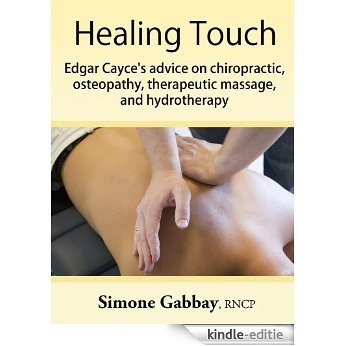 Healing Touch: Edgar Cayce's Advice on Chiropractic, Osteopathy, Therapeutic Massage, and Hydrotherapy (English Edition) [Kindle-editie]