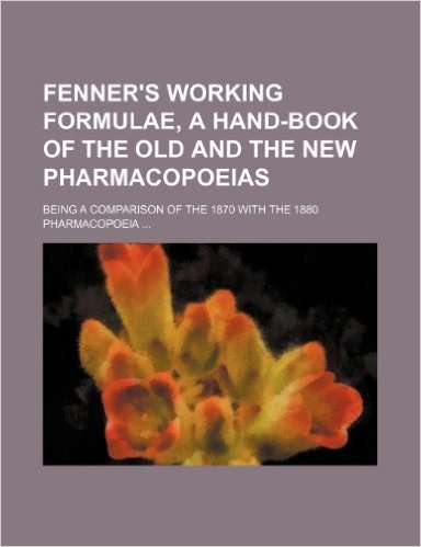 Fenner's Working Formulae, a Hand-Book of the Old and the New Pharmacopoeias; Being a Comparison of the 1870 with the 1880 Pharmacopoeia