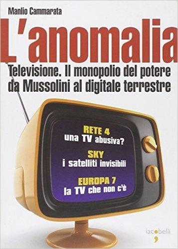 L'anomalia. Televisione. Il monopolio del potere da Mussolini al digitale terrestre