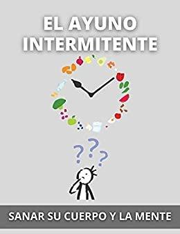 EL AYUNO INTERMITENTE: SANAR SU CUERPO Y LA MENTE (Spanish Edition)