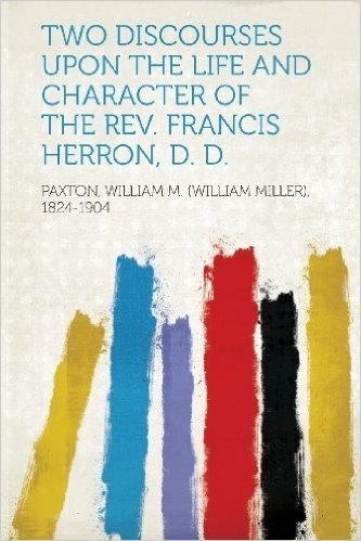 Two Discourses Upon the Life and Character of the REV. Francis Herron, D. D.
