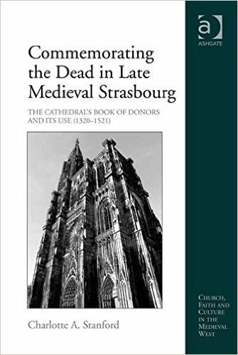 Commemorating the Dead in Late Medieval Strasbourg: The Cathedral's Book of Donors and Its Use (1320-1521) (Church, Faith and Culture in the Medieval West)