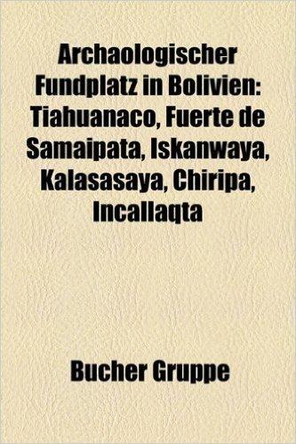 Archologischer Fundplatz in Bolivien: Tiahuanaco, Fuerte de Samaipata, Iskanwaya, Kalasasaya, Chiripa, Incallaqta