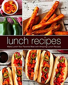 Lunch Recipes: Make Lunch Your Favorite Meal with Amazing Lunch Recipes (2nd Edition) (English Edition)
