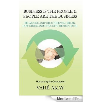 Business is the People & People are the Business : Break one and the other will break, How ethics and etiquette protect both (English Edition) [Kindle-editie]
