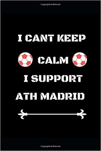 "I Cant Keep Calm I Support  Ath Madrid: Funny Soccer Football  Book Men Boys Women Girls Writing 120 pages Notebook Journal -  Small Lined  (6"" x 9"" )"