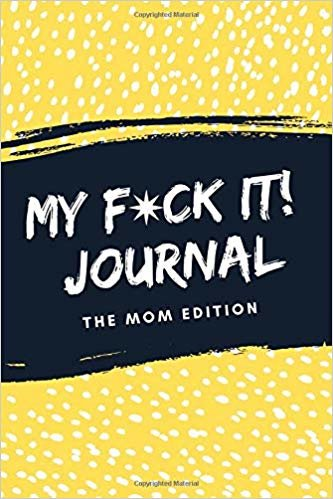 My F*ck It! Journal (The Mom Edition): A Funny Sarcastic Sweary Self Care Activity Journal For Mama's To Vent, Laugh And Play (Cool Mom Life Gift From Best Friend, Sister or Partner)