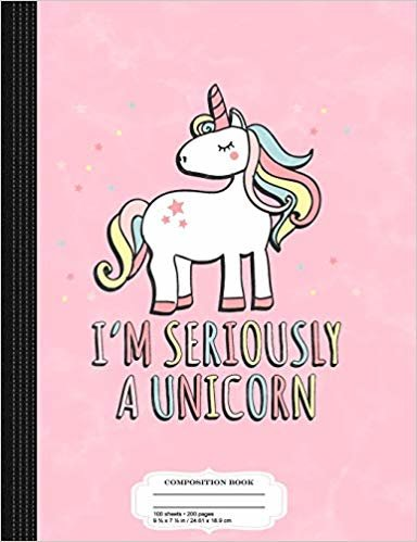 I'm Seriously a Unicorn: Composition Notebook College Ruled 9¾ x 7½ 100 Sheets 200 Pages For Writing