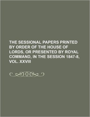 The Sessional Papers Printed by Order of the House of Lords, or Presented by Royal Command, in the Session 1847-8, Vol. XXVIII