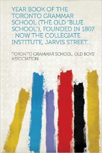 """Year Book of the Toronto Grammar School (the Old """"Blue School""""), Founded in 1807: Now the Collegiate Institute, Jarvis Street..."""