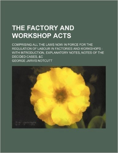The Factory and Workshop Acts; Comprising All the Laws Now in Force for the Regulation of Labour in Factories and Workshops with Introduction, Explanatory Notes, Notes of the Decided Cases, &C