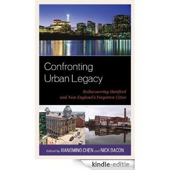Confronting Urban Legacy: Rediscovering Hartford and New England's Forgotten Cities [Kindle-editie]