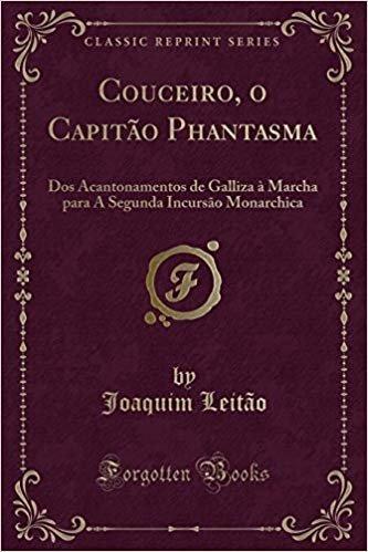 Couceiro, o Capitão Phantasma: Dos Acantonamentos de Galliza à Marcha para A Segunda Incursão Monarchica (Classic Reprint)